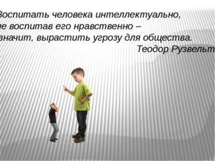 Воспитать человека интеллектуально, не воспитав его нравственно – значит, выр