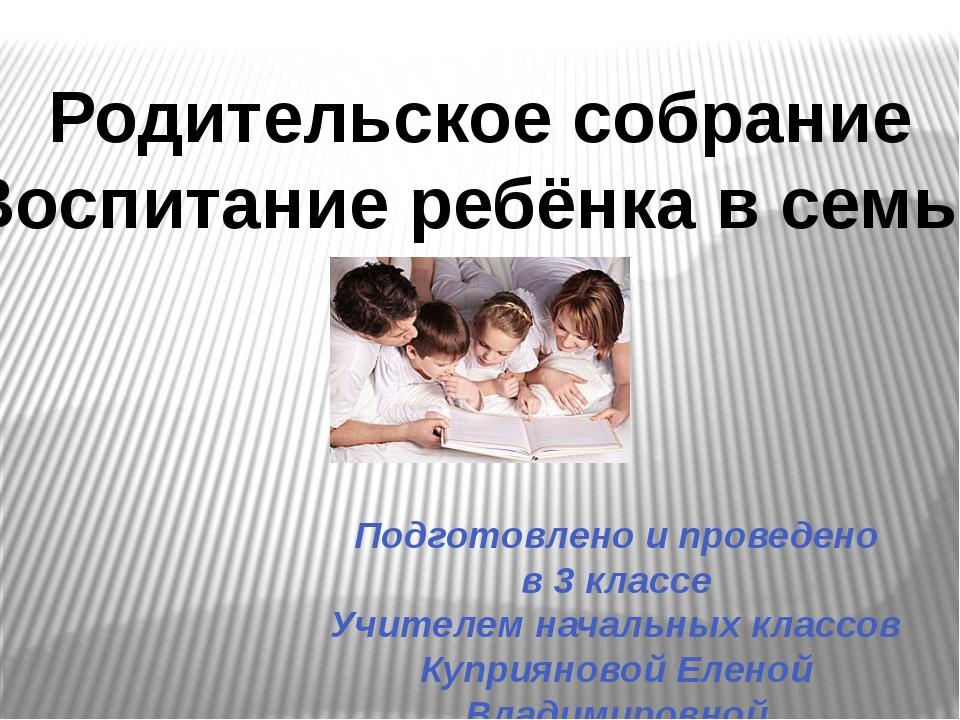 Родительское собрание «Воспитание ребёнка в семье» Подготовлено и проведено в...