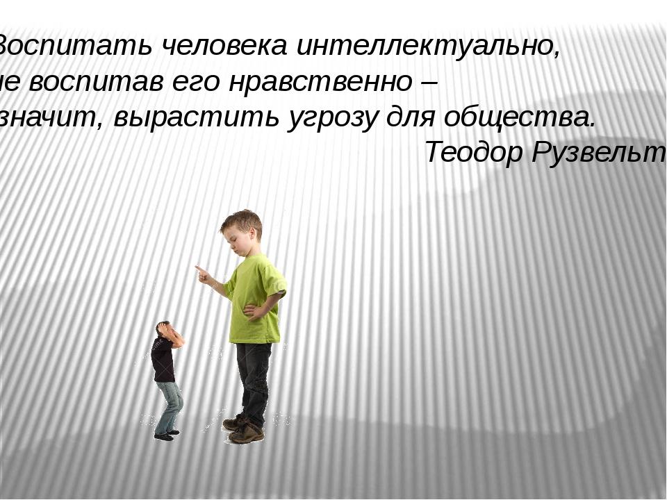 Воспитать человека интеллектуально, не воспитав его нравственно – значит, выр...