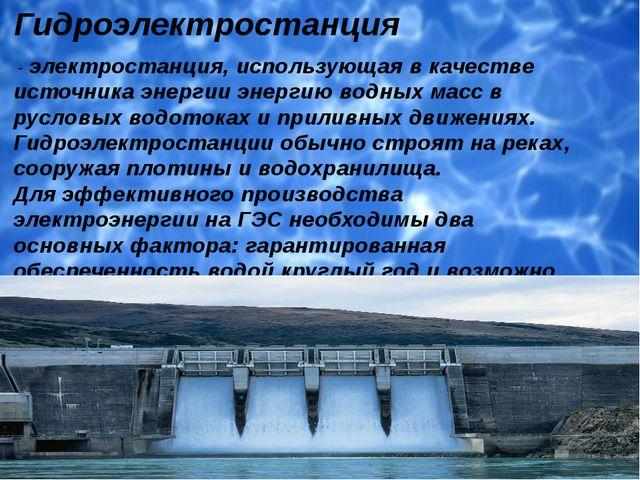 Гидроэлектростанция - электростанция, использующая в качестве источника эне...