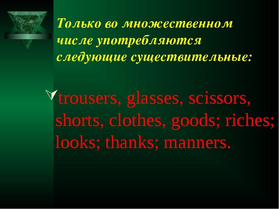 Только во множественном числе употребляются следующие существительные: trouse...