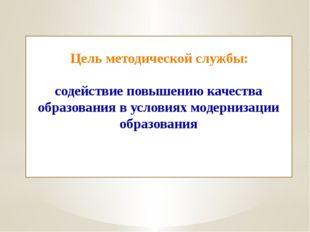 Цель методической службы: содействие повышению качества образования в услови