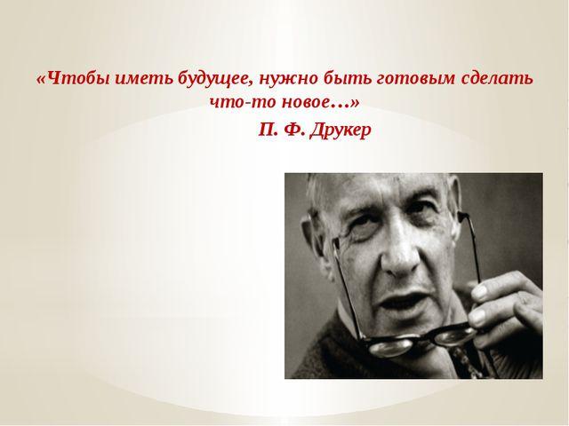 «Чтобы иметь будущее, нужно быть готовым сделать что-то новое…» П. Ф. Друк...
