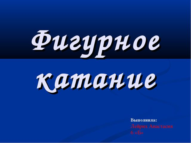 Фигурное катание Выполнила: Лейрих Анастасия 6 «Б»