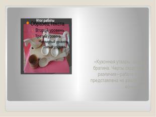 «Кухонная утварь: ковш и братина. Черты сходства и различия»-работа также пр