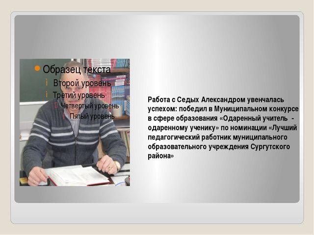 Работа с Седых Александром увенчалась успехом: победил в Муниципальном конкур...