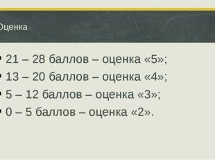 Оценка 21 – 28 баллов – оценка «5»; 13 – 20 баллов – оценка «4»; 5 – 12 балло