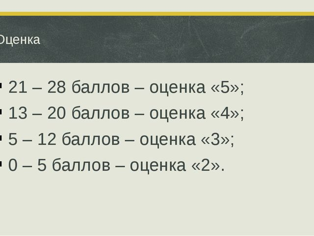 Оценка 21 – 28 баллов – оценка «5»; 13 – 20 баллов – оценка «4»; 5 – 12 балло...