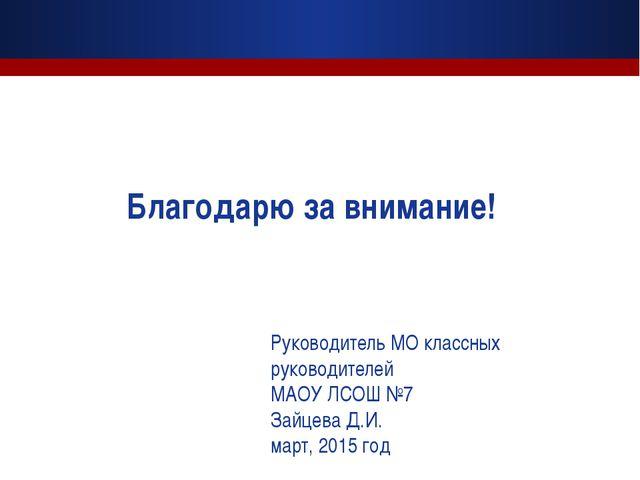 Благодарю за внимание! Руководитель МО классных руководителей МАОУ ЛСОШ №7 За...