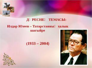 Илдар Юзеев – Татарстанның халык шагыйре (1933 – 2004) ДӘРЕСНЕҢ ТЕМАСЫ: