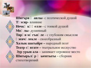 Шигъри җанлы- с поэтической душой Тәэсир- влияние Нечкә күңелле - с тонкой ду