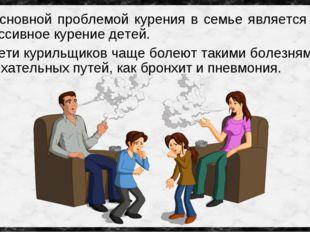 Основной проблемой курения в семье является – пассивное курение детей. Дети к