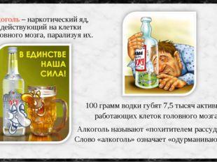 Алкоголь – наркотический яд, действующий на клетки головного мозга, парализуя