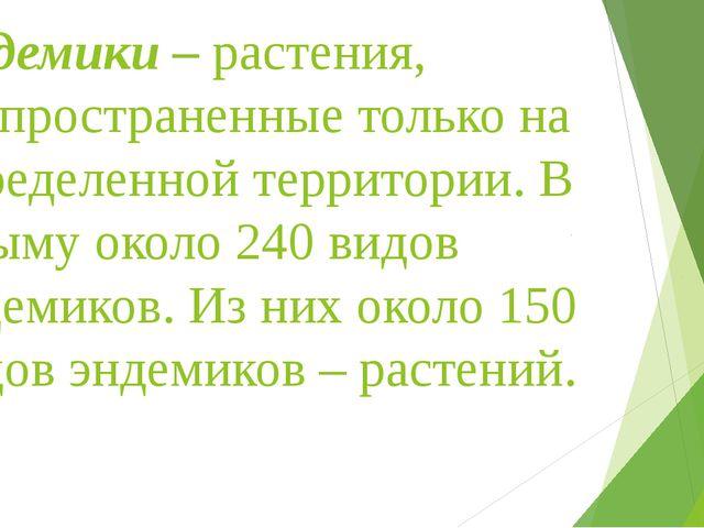 Эндемики – растения, распространенные только на определенной территории. В Кр...