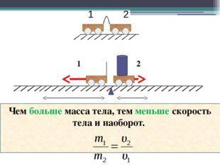 1 2 Чем больше масса тела, тем меньше скорость тела и наоборот. 1 2