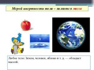 Любое тело: Земля, человек, яблоко и т. д. — обладает массой. Мерой инертност