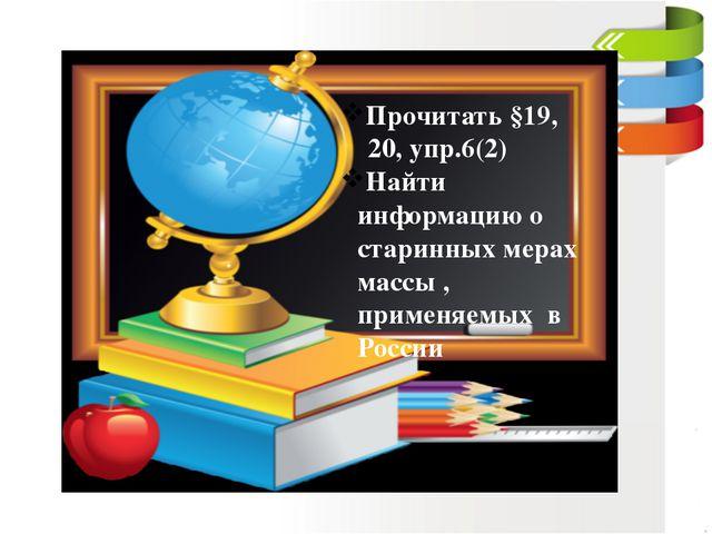 Прочитать §19, 20, упр.6(2) Найти информацию о старинных мерах массы , примен...