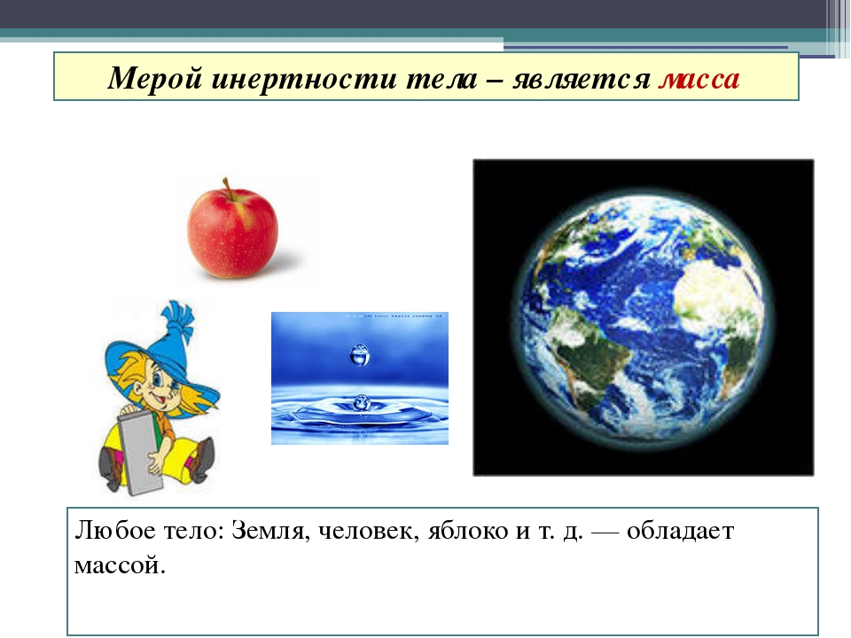 Любое тело: Земля, человек, яблоко и т. д. — обладает массой. Мерой инертност...