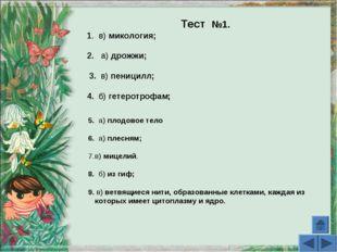 Тест №1. 1. в) микология; 2. а) дрожжи; 3. в) пеницилл; 4. б) гетеротрофам; 5