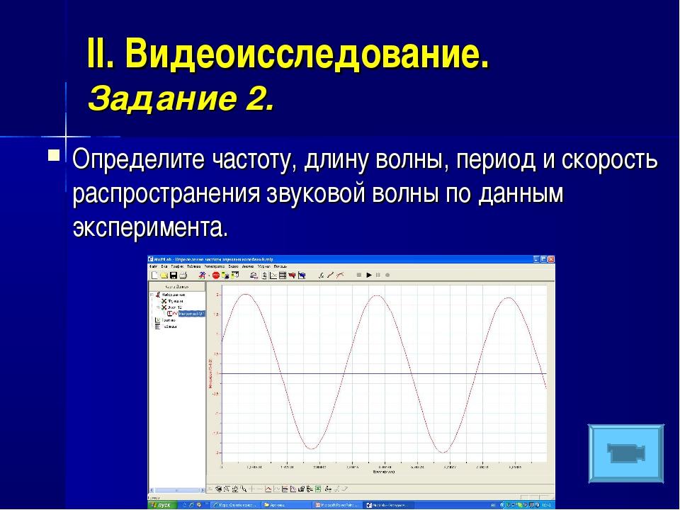 II. Видеоисследование. Задание 2. Определите частоту, длину волны, период и с...