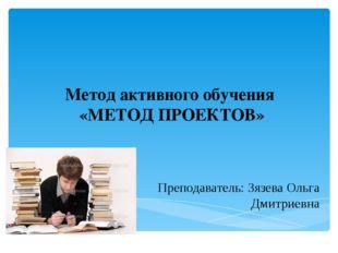 Метод активного обучения «МЕТОД ПРОЕКТОВ» Преподаватель: Зязева Ольга Дмитрие