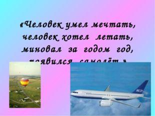 «Человек умел мечтать, человек хотел летать, миновал за годом год, появился с