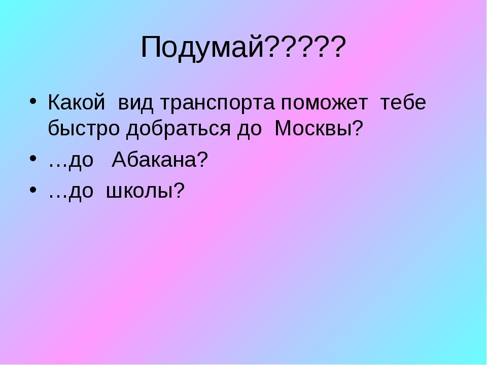 Подумай????? Какой вид транспорта поможет тебе быстро добраться до Москвы? …д...