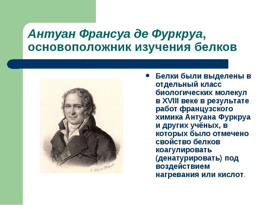 Антуан Франсуа де Фуркруа, основоположник изучения белков Белки были выделены...