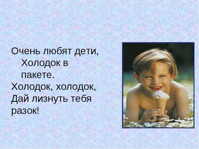 Очень любят дети, Холодок в пакете. Холодок, холодок, Дай лизнуть тебя разок!
