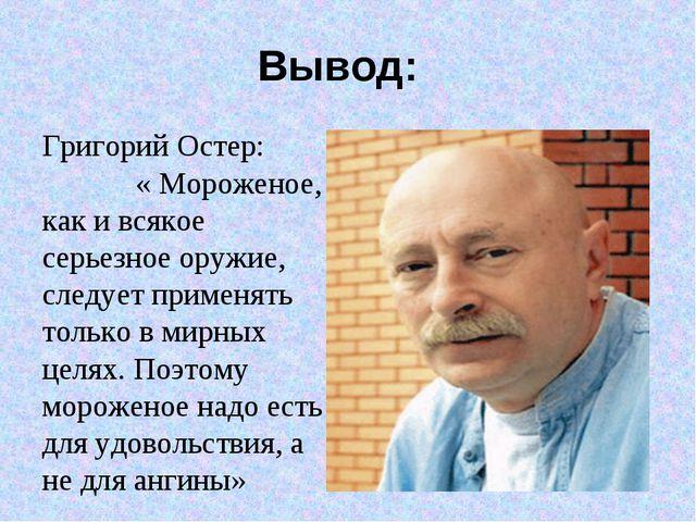 Вывод: Григорий Остер: « Мороженое, как и всякое серьезное оружие, следует пр...