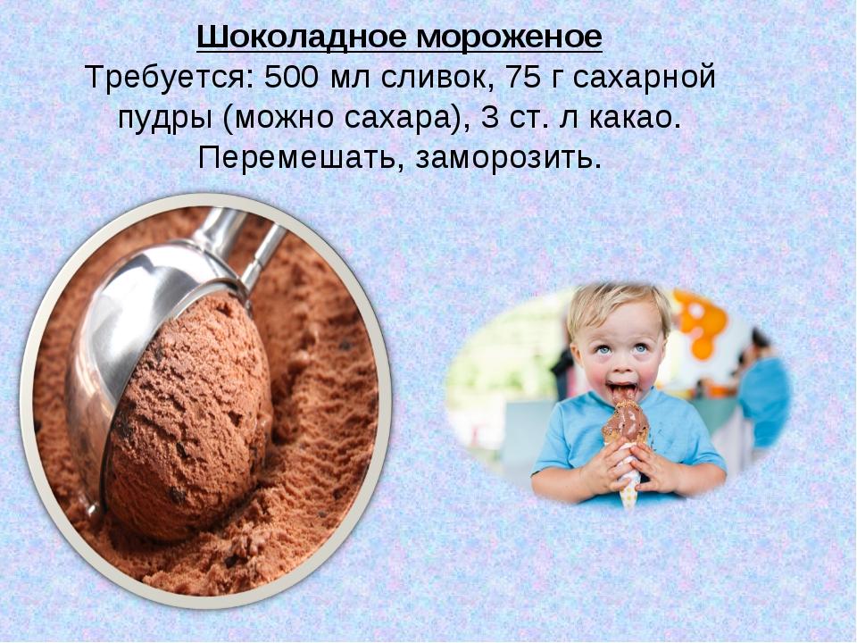Шоколадное мороженое Требуется: 500 мл сливок, 75 г сахарной пудры (можно са...