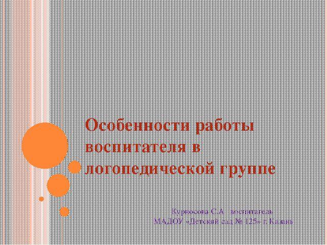 Особенности работы воспитателя в логопедической группе Курносова С.А воспитат...