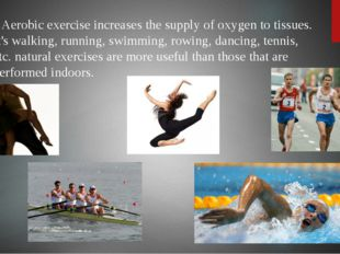 Aerobic exercise increases the supply of oxygen to tissues. It's walking, ru