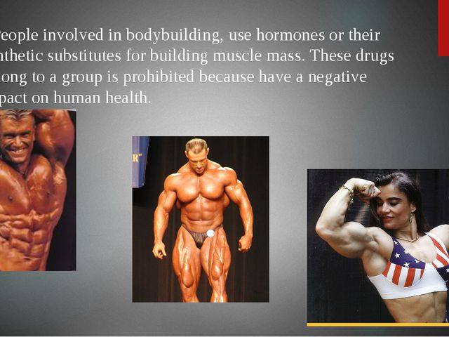 People involved in bodybuilding, use hormones or their synthetic substitutes...