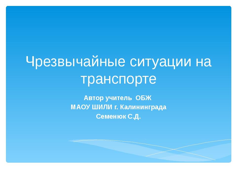 Чрезвычайные ситуации на транспорте Автор учитель ОБЖ МАОУ ШИЛИ г. Калинингра...