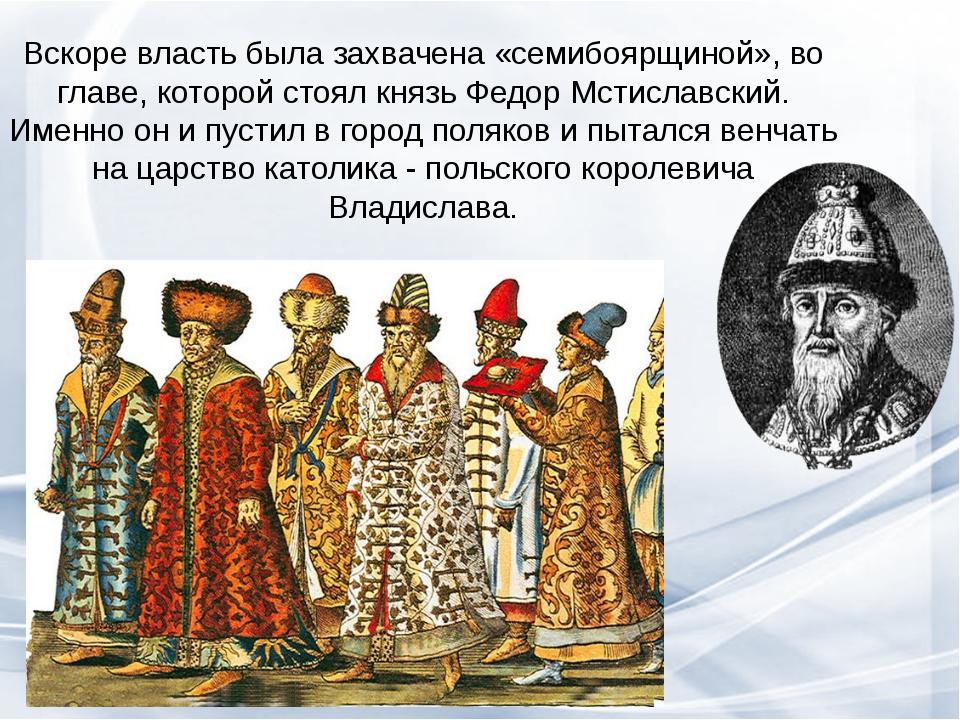 Вскоре власть была захвачена «семибоярщиной», во главе, которой стоял князь Ф...