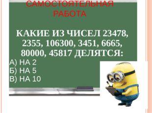 САМОСТОЯТЕЛЬНАЯ РАБОТА КАКИЕ ИЗ ЧИСЕЛ 23478, 2355, 106300, 3451, 6665, 80000,