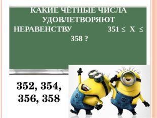 КАКИЕ ЧЁТНЫЕ ЧИСЛА УДОВЛЕТВОРЯЮТ НЕРАВЕНСТВУ 351 ≤ Х ≤ 358 ? 352, 354, 356, 358
