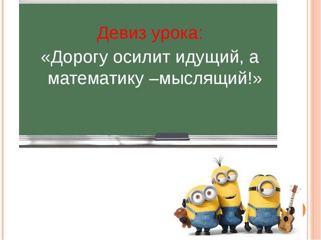 Девиз урока: «Дорогу осилит идущий, а математику –мыслящий!»