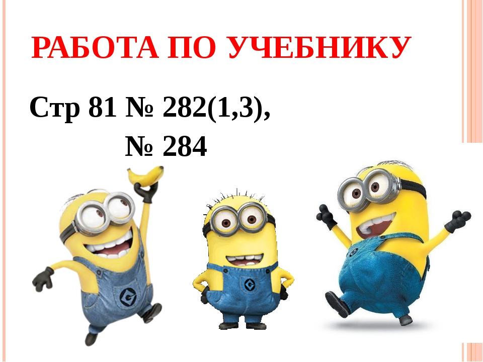 РАБОТА ПО УЧЕБНИКУ Стр 81 № 282(1,3), № 284