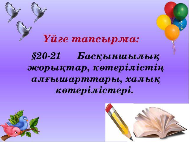 Үйге тапсырма: §20-21 Басқыншылық жорықтар, көтерілістің алғышарттары, халық...