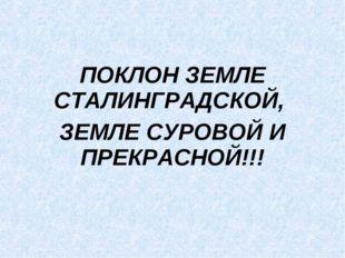ПОКЛОН ЗЕМЛЕ СТАЛИНГРАДСКОЙ, ЗЕМЛЕ СУРОВОЙ И ПРЕКРАСНОЙ!!!