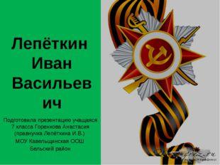 Лепёткин Иван Васильевич Подготовила презентацию учащаяся 7 класса Горенкова