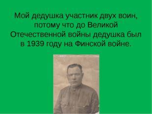Мой дедушка участник двух воин, потому что до Великой Отечественной войны дед