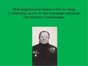 Мой дедушка участвовал в бою за город Сталинград, за это он бал награждён мед