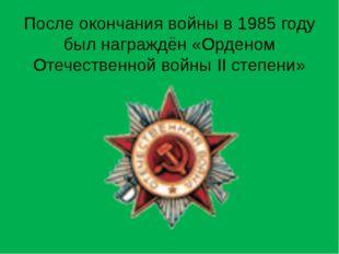 После окончания войны в 1985 году был награждён «Орденом Отечественной войны