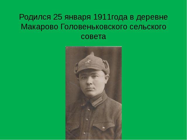 Родился 25 января 1911года в деревне Макарово Головеньковского сельского совета