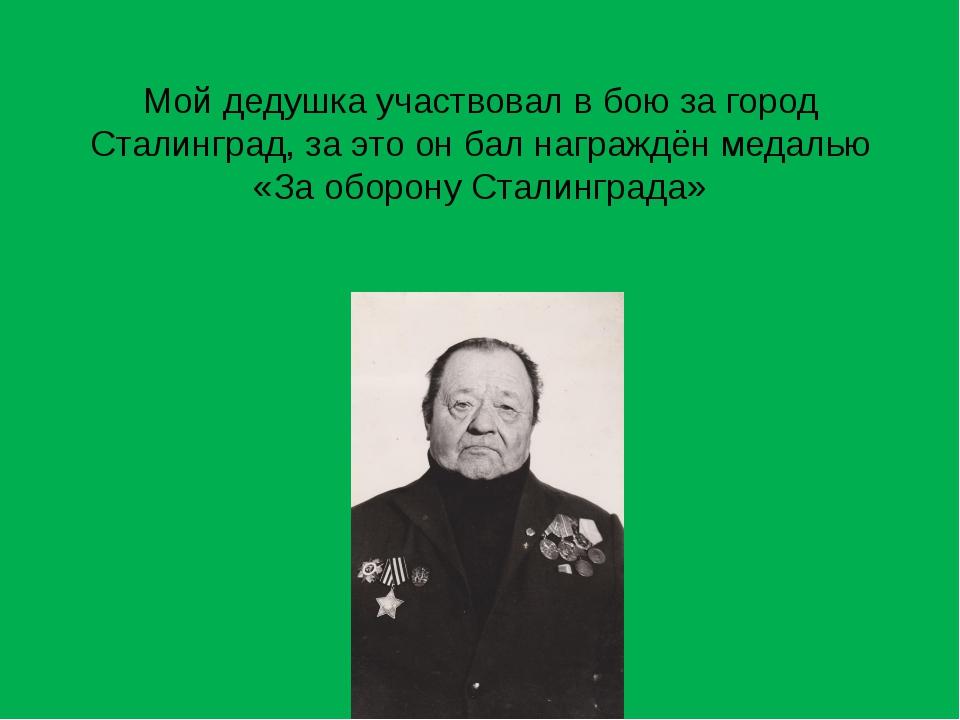 Мой дедушка участвовал в бою за город Сталинград, за это он бал награждён мед...