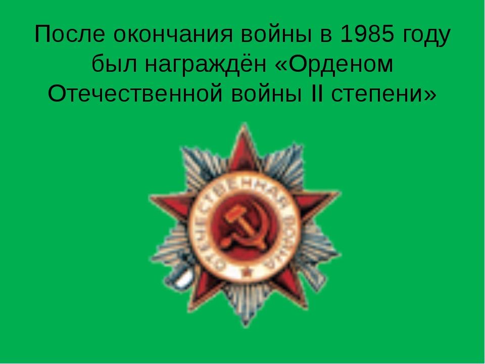 После окончания войны в 1985 году был награждён «Орденом Отечественной войны...