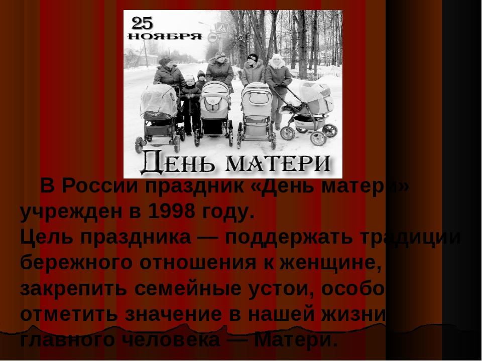 В России праздник «День матери» учрежден в 1998 году. Цель праздника — подде...